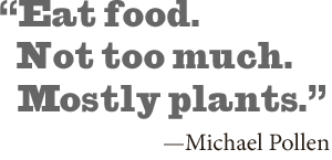 """Eat food. Not too much. Mostly plants"". -Michael Pollen"